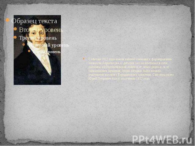 События 1812 года имели важное значение в формировании личности Лермонтова. С детских лет он впитывал в себя рассказы об Отечественной войне и от своих родных, и от тархановских мужиков, среди которых было немало участников великого Бородинского сра…