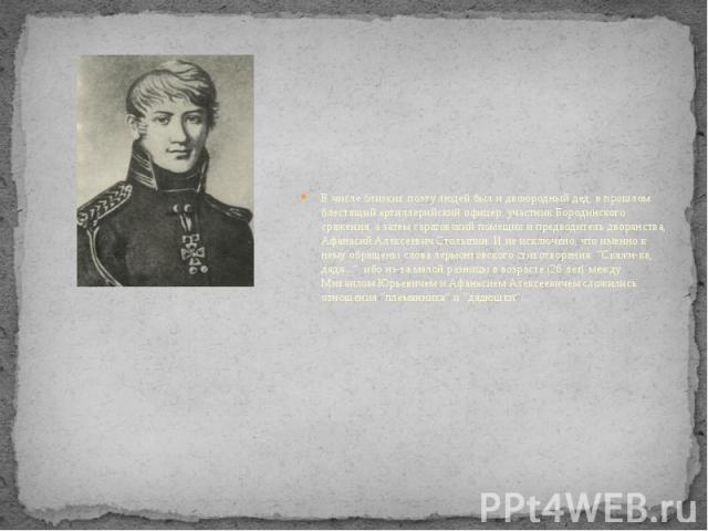 В числе близких поэту людей был и двоюродный дед, в прошлом блестящий артиллерийский офицер, участник Бородинского сражения, а затем саратовский помещик и предводитель дворянства, Афанасий Алексеевич Столыпин. И не исключено, что именно к нему обращ…