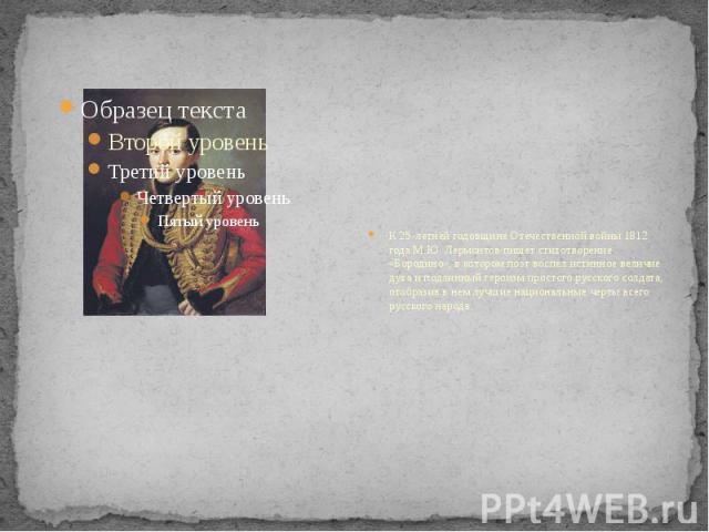 К 25-летней годовщине Отечественной войны 1812 года М.Ю. Лермонтов пишет стихотворение «Бородино», в котором поэт воспел истинное величие духа и подлинный героизм простого русского солдата, отобразив в нем лучшие национальные черты всего русского народа.