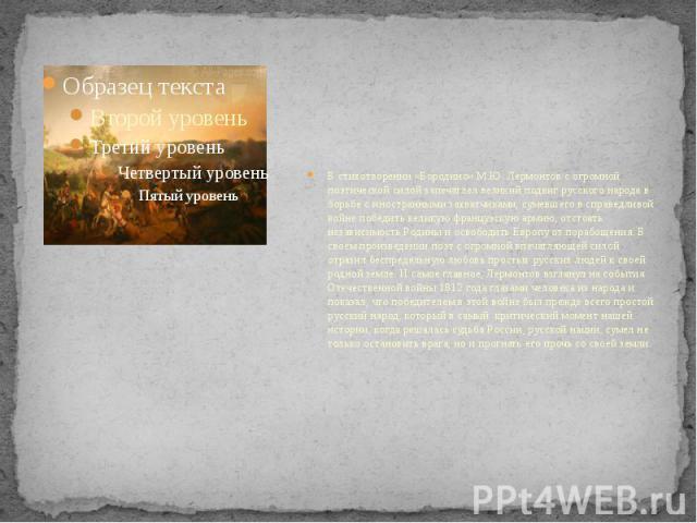 В стихотворении «Бородино» М.Ю. Лермонтов с огромной поэтической силой запечатлел великий подвиг русского народа в борьбе с иностранными захватчиками, сумевшего в справедливой войне победить великую французскую армию, отстоять независимость Родины и…