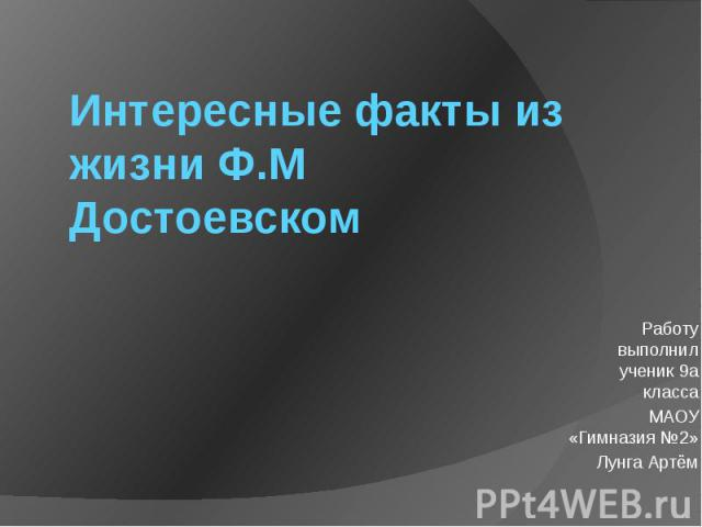 Интересные факты из жизни Ф.М Достоевском Работу выполнил ученик 9а классаМАОУ «Гимназия №2»Лунга Артём