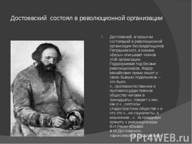 Достоевский состоял в революционной организации Достоевский, в прошлом состоявший в революционной организации беспредельщиков Петрашевского, в романе «Бесы» описывает членов этой организации. Подразумевая под бесами революционеров, Фёдор Михайлович …