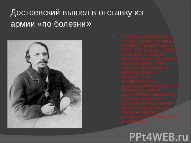 Достоевский вышел в отставку из армии «по болезни» В 1859 Достоевский вышел в отставку из армии «по болезни» и получил разрешение жить в Твери. В конце года он переехал в Петербург и совместно с братом Михаилом стал издавать журналы «Время», затем «…