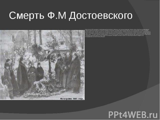 Смерть Ф.М Достоевского Ещё в конце 1879 года врачи, осматривавшие Достоевского, отметили у него прогрессирующую болезнь лёгких. Ему было рекомендовано избегать физических нагрузок и опасаться душевных волнений. 26 января 1881 года Достоевский, част…