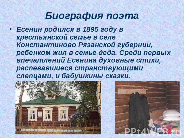 Биография поэта Есенин родился в 1895 году в крестьянской семье в селе Константиново Рязанской губернии, ребенком жил в семье деда. Среди первых впечатлений Есенина духовные стихи, распевавшиеся странствующими слепцами, и бабушкины сказки.