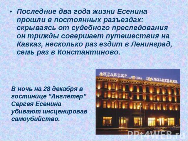 Последние два года жизни Есенина прошли в постоянных разъездах: скрываясь от судебного преследования он трижды совершает путешествия на Кавказ, несколько раз ездит в Ленинград, семь раз в Константиново. В ночь на 28 декабря в гостинице