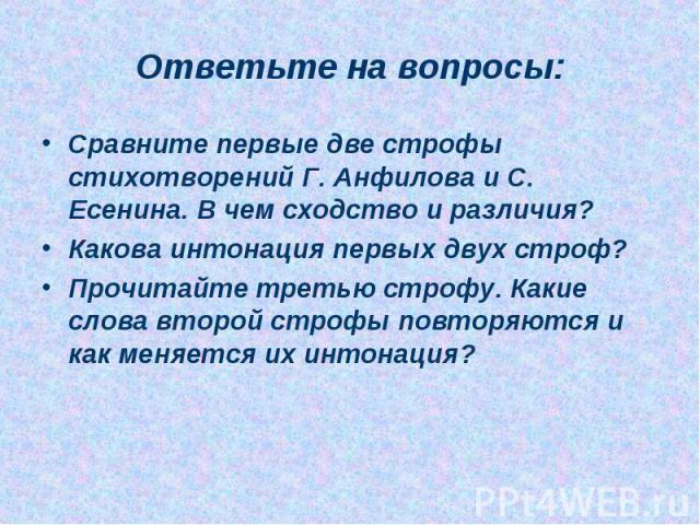 Сравните первые две строфы стихотворений Г. Анфилова и С. Есенина. В чем сходство и различия?Какова интонация первых двух строф?Прочитайте третью строфу. Какие слова второй строфы повторяются и как меняется их интонация?
