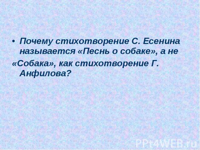 Почему стихотворение С. Есенина называется «Песнь о собаке», а не«Собака», как стихотворение Г. Анфилова?