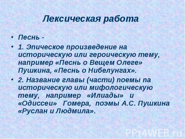 Песнь - 1. Эпическое произведение на историческую или героическую тему, например «Песнь о Вещем Олеге» Пушкина, «Песнь о Нибелунгах». 2. Название главы (части) поемы па историческую или мифологическую тему, например «Илиады» и «Одиссеи» Гомера, поэм…