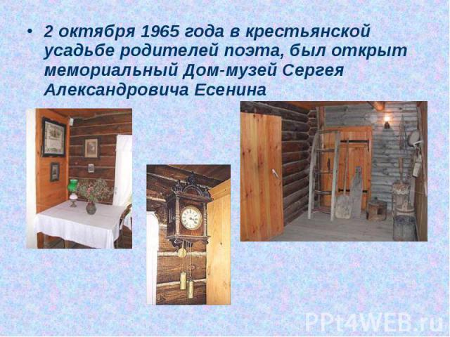 2 октября 1965 года в крестьянской усадьбе родителей поэта, был открыт мемориальный Дом-музей Сергея Александровича Есенина