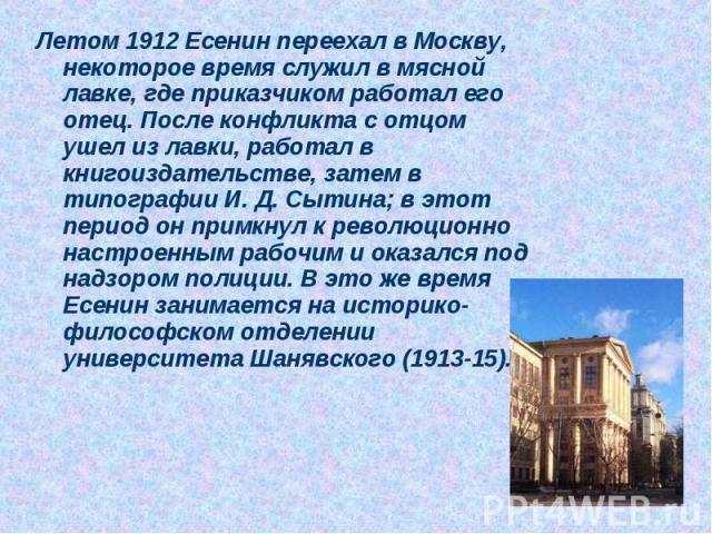 Летом 1912 Есенин переехал в Москву, некоторое время служил в мясной лавке, где приказчиком работал его отец. После конфликта с отцом ушел из лавки, работал в книгоиздательстве, затем в типографии И. Д. Сытина; в этот период он примкнул к революцион…
