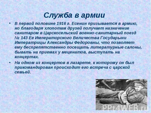В первой половине 1916 г. Есенин призывается в армию, но благодаря хлопотам друзей получает назначение санитаром в Царскосельский военно-санитарный поезд № 143 Ее Императорского Величества Государыни Императрицы Александры Федоровны, что позволяет е…