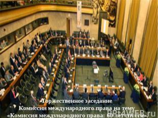 Торжественное заседание Комиссии международного права на тему «Комиссия междунар