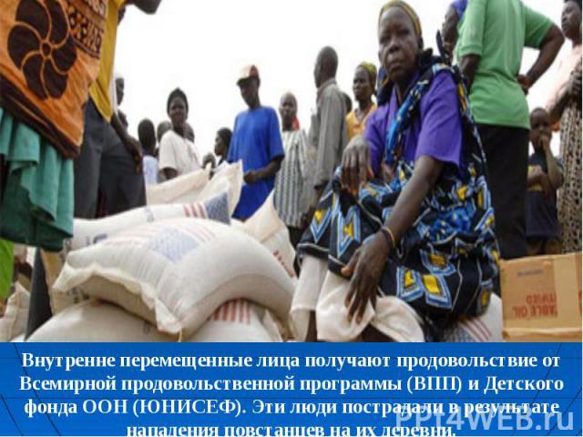 Внутренне перемещенные лица получают продовольствие от Всемирной продовольственной программы (ВПП) и Детского фонда ООН (ЮНИСЕФ). Эти люди пострадали в результате нападения повстанцев на их деревни.