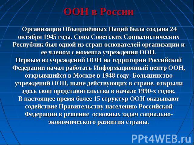 ООН в России Организация Объединённых Наций была создана 24 октября 1945 года. Союз Советских Социалистических Республик был одной из стран-основателей организации и ее членом с момента учреждения ООН.Первым из учреждений ООН на территории Российско…