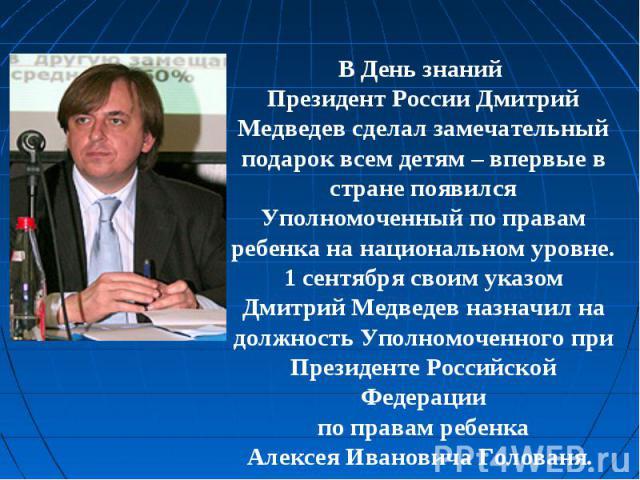 В День знаний Президент России Дмитрий Медведев сделал замечательный подарок всем детям – впервые в стране появился Уполномоченный по правам ребенка на национальном уровне. 1 сентября своим указом Дмитрий Медведев назначил на должность Уполномоченно…