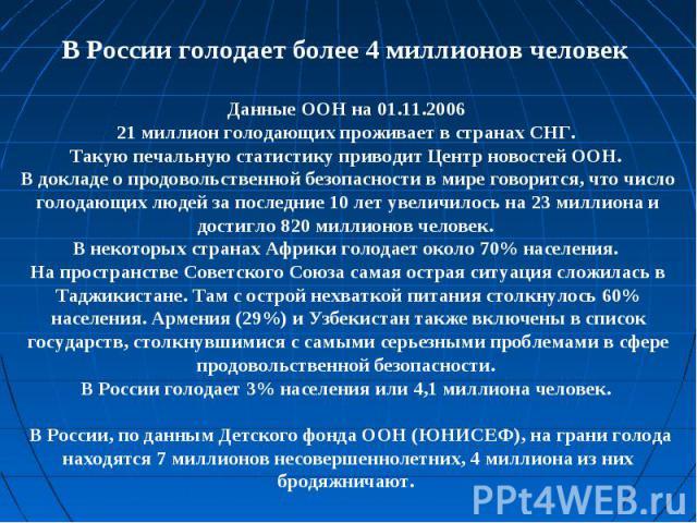 В России голодает более 4 миллионов человек Данные ООН на 01.11.2006 21 миллион голодающих проживает в странах СНГ. Такую печальную статистику приводит Центр новостей ООН. В докладе о продовольственной безопасности в мире говорится, что число голода…