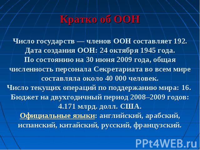 Кратко об ООНЧисло государств — членов ООН составляет 192.Дата создания ООН: 24 октября 1945 года.По состоянию на 30 июня 2009 года, общая численность персонала Секретариата во всем мире составляла около 40 000 человек.Число текущих операций по подд…