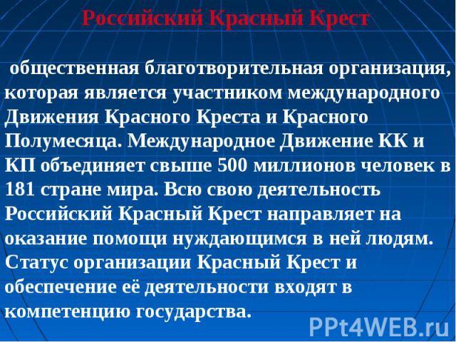 Российский Красный Крест общественная благотворительная организация, которая является участником международного Движения Красного Креста и Красного Полумесяца. Международное Движение КК и КП объединяет свыше 500 миллионов человек в 181 стране мира. …