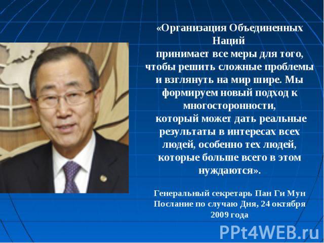 «Организация Объединенных Наций принимает все меры для того, чтобы решить сложные проблемы и взглянуть на мир шире. Мы формируем новый подход к многосторонности, который может дать реальные результаты в интересах всех людей, особенно тех людей, кото…