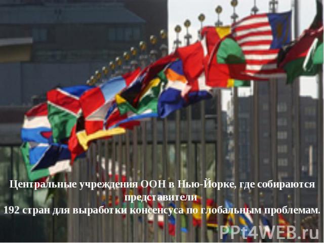 Центральные учреждения ООН в Нью-Йорке, где собираются представители 192 стран для выработки консенсуса по глобальным проблемам.