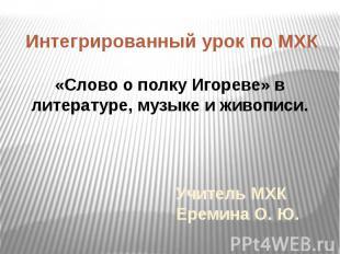 Учитель МХК Еремина О. Ю.Интегрированный урок по МХК «Слово о полку Игореве» в л