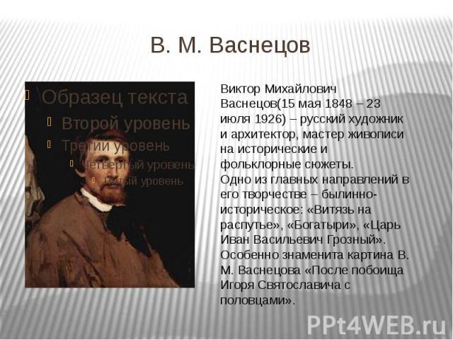 В. М. Васнецов Виктор Михайлович Васнецов(15 мая 1848 – 23 июля 1926) – русский художник и архитектор, мастер живописи на исторические и фольклорные сюжеты.Одно из главных направлений в его творчестве – былинно-историческое: «Витязь на распутье», «Б…