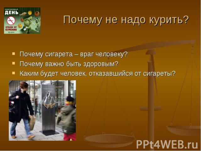 Почему не надо курить? Почему сигарета – враг человеку?Почему важно быть здоровым?Каким будет человек, отказавшийся от сигареты?