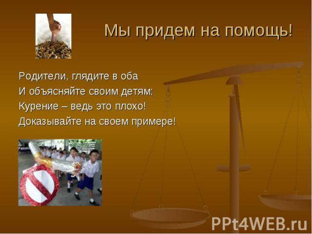 Родители, глядите в обаИ объясняйте своим детям:Курение – ведь это плохо!Доказывайте на своем примере!