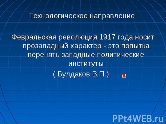 Технологическое направление Февральская революция 1917 года носит прозападный характер - это попытка перенять западные политические институты( Булдаков В.П.)