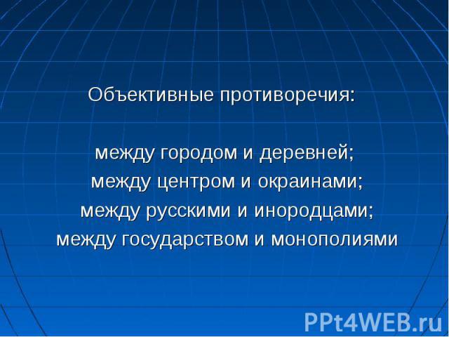 Объективные противоречия: между городом и деревней; между центром и окраинами; между русскими и инородцами; между государством и монополиями