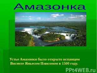 Амазонка Устье Амазонки было открыто испанцем Висенте Яньесом Пинсоном в 1500 го