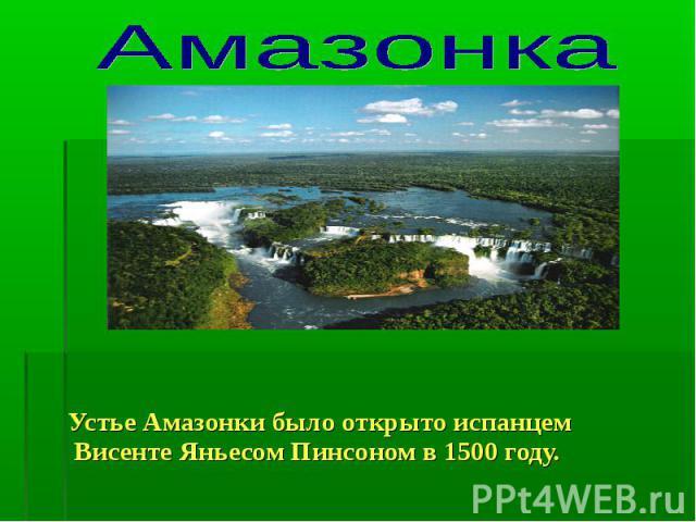 Амазонка Устье Амазонки было открыто испанцем Висенте Яньесом Пинсоном в 1500 году.