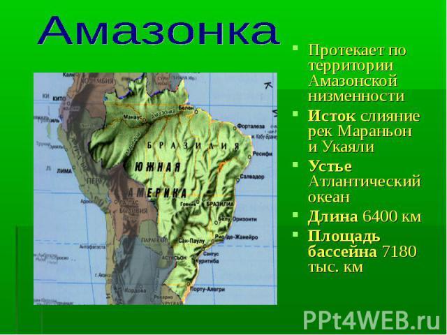 Протекает по территории Амазонской низменности Исток слияние рек Мараньон и Укаяли Устье Атлантический океанДлина 6400 км Площадь бассейна 7180 тыс. км