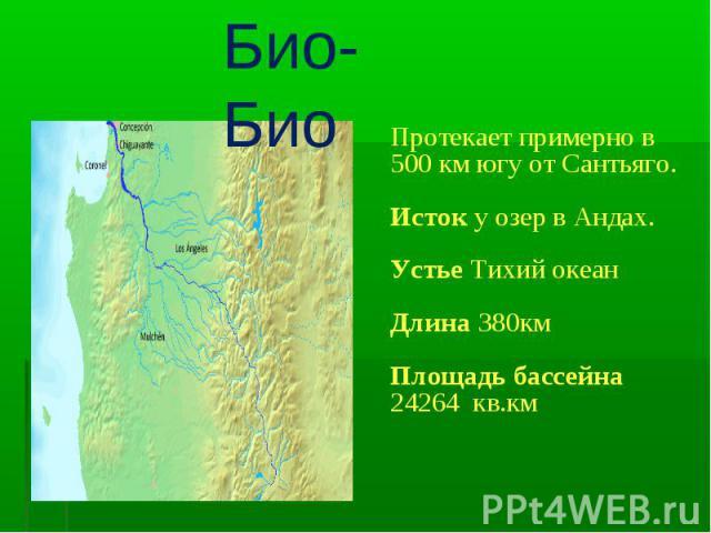 Био-Био Протекает примерно в 500 км югу от Сантьяго.Исток у озер в Андах.Устье Тихий океанДлина 380км Площадь бассейна 24264 кв.км