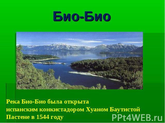 Био-Био Река Био-Био была открыта испанскимконкистадоромХуаном Баутистой Пастенев1544 году