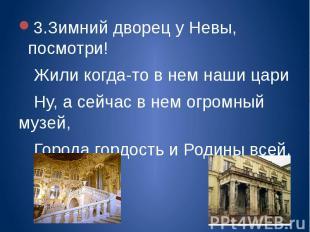 3.Зимний дворец у Невы, посмотри!Жили когда-то в нем наши цариНу, а сейчас в нем