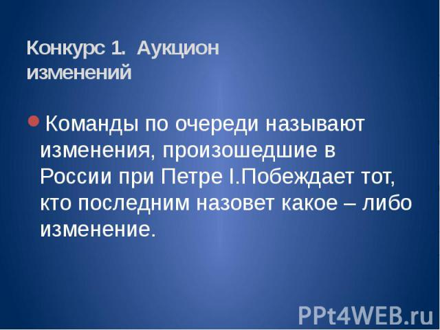 Конкурс 1. Аукцион изменений Команды по очереди называют изменения, произошедшие в России при Петре I.Побеждает тот, кто последним назовет какое – либо изменение.