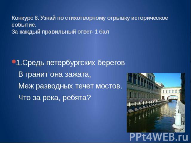 Конкурс 8. Узнай по стихотворному отрывку историческое событие.За каждый правильный ответ- 1 бал 1.Средь петербургских береговВ гранит она зажата,Меж разводных течет мостов.Что за река, ребята?