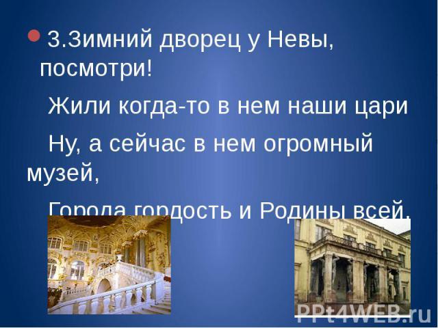 3.Зимний дворец у Невы, посмотри!Жили когда-то в нем наши цариНу, а сейчас в нем огромный музей,Города гордость и Родины всей.
