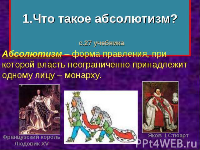 1.Что такое абсолютизм? Абсолютизм – форма правления, при которой власть неограниченно принадлежит одному лицу – монарху.