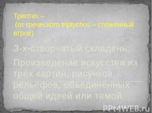 Триптих – (от греческого triptychos – сложенный втрое) З-х-створчатый складень;П