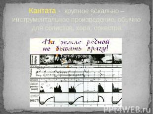Кантата - крупное вокально – инструментальное произведение, обычно для солистов,