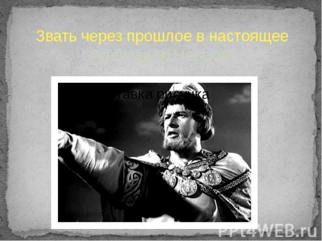Звать через прошлое в настоящее Александр Невский