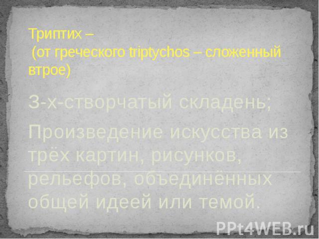 Триптих – (от греческого triptychos – сложенный втрое) З-х-створчатый складень;Произведение искусства из трёх картин, рисунков, рельефов, объединённых общей идеей или темой.