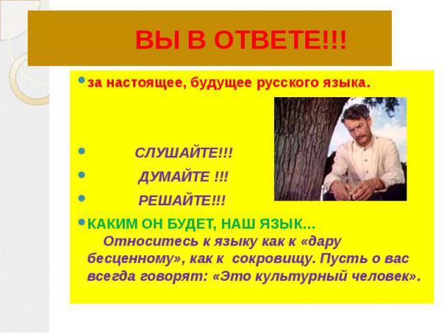 за настоящее, будущее русского языка. СЛУШАЙТЕ!!! ДУМАЙТЕ !!! РЕШАЙТЕ!!!КАКИМ ОН БУДЕТ, НАШ ЯЗЫК… Относитесь к языку как к «дару бесценному», как к сокровищу. Пусть о вас всегда говорят: «Это культурный человек».