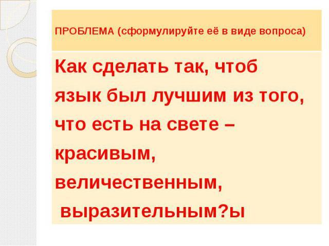 ПРОБЛЕМА (сформулируйте её в виде вопроса) Как сделать так, чтобязык был лучшим из того,что есть на свете – красивым,величественным, выразительным?ы
