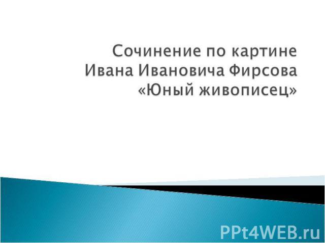 Сочинение по картине Ивана Ивановича Фирсова «Юный живописец»