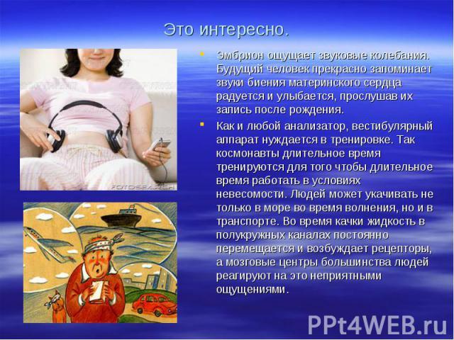 Эмбрион ощущает звуковые колебания. Будущий человек прекрасно запоминает звуки биения материнского сердца радуется и улыбается, прослушав их запись после рождения.Как и любой анализатор, вестибулярный аппарат нуждается в тренировке. Так космонавты д…