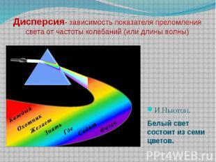 Дисперсия- зависимость показателя преломления света от частоты колебаний (или дл